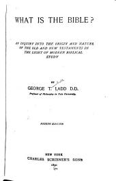 What is the Bible?: An Inquiry Into the Origin and Nature of the Old and New Testaments in the Light of Modern Biblical Study