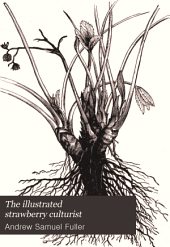 The Illustrated Strawberry Culturist: Containing the History, Sexuality, Field and Garden Culture of Strawberries, Forcing Or Pot Culture, how to Grow from Seed, Hybridizing, and and All Other Information Necessary to Enable Everybody to Raise Their Own Strawberries