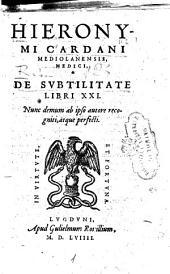 Hieronymi Cardani ... De subtilitate libri 21. Nunc demum ab ipso autore recogniti, atque perfecti