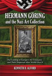 Hermann Göring and the Nazi Art Collection: The Looting of Europe's Art Treasures and Their Dispersal After World War II