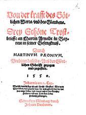 Von der krafft des Götlichen Worts, und des Glaubens0: drey Schöne Trostbrieffe an Martin Arnoldt zu Beyreut in seiner Gefengknuß ...