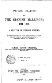 Prince Charles and the Spanish Marriage: 1617-1623: A Chapter of English History, Founded Principally Upon Unpublished Documents in this Country, and in the Archives of Simancas, Venice, and Brussels, Volume 2