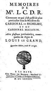 Mémoires de Mr L.C.D.R [le Comte de Rochefort], contenant ce qui s'est passé de plus particulier sous le ministère du cardinal de Richelieu, et du cardinal Mazarin, avec plusieurs particularitez remarquables du règne de Louis le Grand
