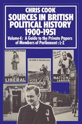 Sources in British Political History 1900–1951: Volume 4: A Guide to the Private Papers of Members of Parliament: L–Z