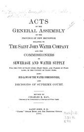 Acts of the General Assembly of the Province of New Brunswick Relating to the Saint John Water Company and the Commissioners of Sewarage and Water Supply for the City of Saint John (East Side), and Parish of Portland, in the County of Saint John: Also, Bye-laws of the Water Commissioners, and Decisions of Supreme Court