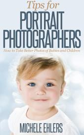 Tips for Portrait Photographers: How to Take Better Photos of Babies, Children, & Families