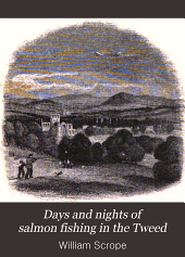 Days and Nights of Salmon Fishing in the Tweed: With a Short Account of the Natural History and Habits of the Salmon, Instructions to Sportsmen, Anecdotes, Etc