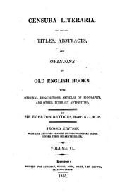 Censura Literaria: Containing Titles, Abstracts, and Opinions of Old English Books, with Original Disquisitions, Articles of Biography, and Other Literary Antiquities, Volume 6
