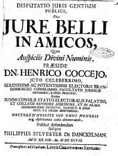 Disputatio juris gentium publici, de jure belli in amicos, quam ... praeside dn. Henrico Coccejo, ... defendendam suscipiet Philippus Sylvester de Danckelman