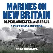 Marines On New Britain: Cape Gloucester and Rabaul, A Pictorial Record