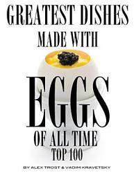 Greatest Dishes Made With Eggs Of All Time Top 100 Book PDF