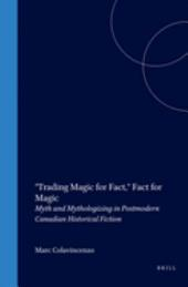 Trading Magic for Fact, Fact for Magic: Myth and Mythologizing in Postmodern Canadian Historical Fiction