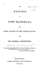 The Writings of John Marshall: Late Chief Justice of the United States, Upon the Federal Constitution
