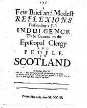 A Few Brief and Modest Reflexions perswading a just indulgence to be granted to the Episcopal Clergy and people in Scotland. [By George Mackenzie, 1st Earl of Cromarty.]