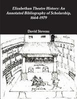 Elizabethan Theatre History  An Annotated Bibliography of Scholarship  1664 1979 PDF