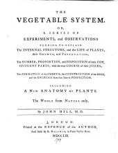The vegetable system: or, a series of experiments, and observations tending to explain the internal structure, and the life of plants; their growth, and propagation; the number, proportion, and desposition of their constituent parts; with the true course of their juices; the formation of the embryo, the construction of the seed, and the encrease from that state to perfection, Volume 1