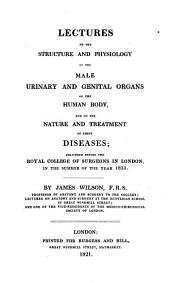 Lectures on the Structure and Physiology of the Male Urinary and Genital Organs of the Human Body: And on the Nature and Treatment of Their Diseases