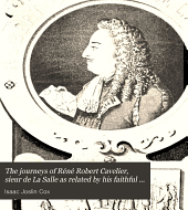 The journeys of Réné Robert Cavelier, sieur de La Salle: as related by his faithful lieutenant, Henri de Tonty; his missionary colleagues, Fathers Zenobius Membré, Louis Hannepin, and Anastasius Douay; his early biographer, Father Christian LeClercq; his trusted subordinate, Henri Joutel; and his brother, Jean Cavelier; together with memoirs, commissions, etc