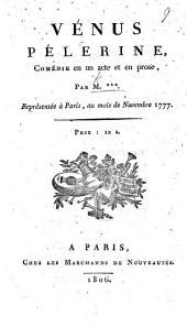 Vénus Pèlerine, comédie en un acte et en prose, par M*** [i.e. A. L. B. Robineau, afterwards De Beaunoir].