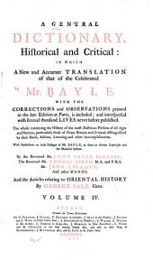 A general dictionary, historical and critical: in which a new and accurate translation of that of ... Mr. Bayle, with the corrections and observations printed in the late edition at Paris, is included and interspersed with several thousand lives never before published. The whole containing the history of the most illustrious persons of all ages and nations ... With reflections on such passages of Mr. Bayle, as seem to favor scepticism and the Manichee system, Volume 4