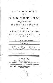 Elements of Elocution: Being the Substance of a Course of Lectures on the Art of Reading; ... In Two Volumes. ... By J. Walker, ...