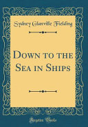 Down to the Sea in Ships (Classic Reprint)