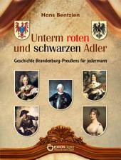 Unterm roten und schwarzen Adler: Geschichte Brandenburg-Preußens für jedermann