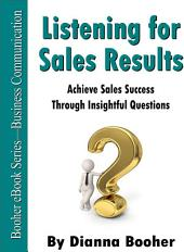 Listening for Sales Results: Achieve Sales Success Through Insightful Questions