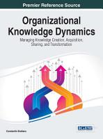 Organizational Knowledge Dynamics  Managing Knowledge Creation  Acquisition  Sharing  and Transformation PDF