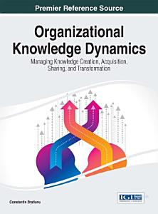 Organizational Knowledge Dynamics: Managing Knowledge Creation, Acquisition, Sharing, and Transformation
