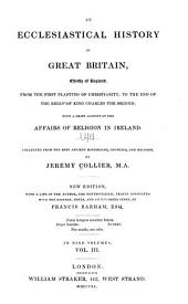 An ecclesiastical history of Great Britain, chiefly of England, from the first planting of Christianity, to the end of the reign of King Charles the second: with a brief account of the affairs of religion in Ireland, Volume 3