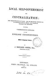 Local Self-government and Centralization: The Characteristics of Each, and Its Practical Tendencies as Affecting Social, Moral, and Political Welfare and Progress, Including Comprehensive Outlines of the English Constitution