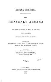 Arcana Caelestia: The Heavenly Arcana Contained in the Holy Scriptures Or Word of the Lord, Unfolded, Beginning with the Book of Genesis: Together with Wonderful Things Seen in the World of Spirits and in the Heaven of Angels, Volume 1