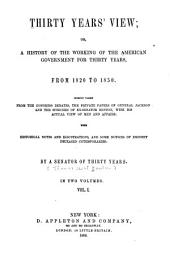 Thirty Years' View: Or, A History of the Working of the American Government for Thirty Years, from 1820 to 1850. Chiefly Taken from the Congress Debates, the Private Papers of General Jackson, and the Speeches of Ex-Senator Benton, with His Actual View of the Men and Affairs : with Historical Notes and Illustrations, and Some Notices of Eminent Deceased Contemporaries, Volume 1