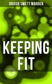 KEEPING FIT: How to Maintain Perfect Balance of Mind and Body, Unimpaired Physical Vigor and Absolute Inner Harmony