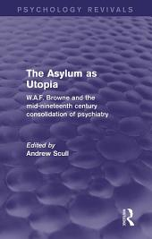 The Asylum as Utopia (Psychology Revivals): W.A.F. Browne and the Mid-Nineteenth Century Consolidation of Psychiatry