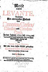 Reise nach der Levante: Vorstellend, Den allerneuesten Zustand Von Armenien, Persien, Türckey und Griechen-Land. In den Jahren 1701 biß 1704 mit curieusen so wohl natürlich- als politischen Anmerckungen abgelegt und beschrieben