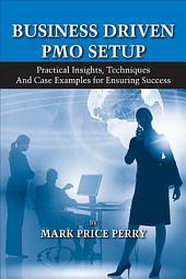 Business Driven PMO Setup: Practical Insights, Techniques, and Case Examples for Ensuring Success