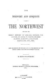 The Discovery and Conquests of the Northwest: Including the Early History of Chicago, Detroit, Vincennes, St. Louis, Ft. Wayne, Prairie Du Chien, Marietta, Cincinnati, Cleveland, Etc., Etc., and Incidents of Pioneer Life in the Region of the Great Lakes and the Mississippi Valley