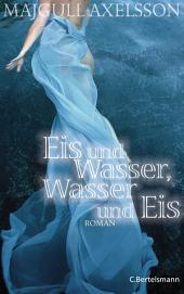 Eis und Wasser, Wasser und Eis: Roman