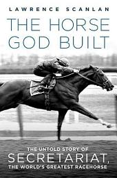 The Horse God Built: The Untold Story of Secretariat, the World's Greatest Racehorse