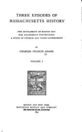 Three Episodes of Massachusetts History: The Settlement of Boston Bay. The Antinomian Controversy. A Study of Church and Town Government, Volume 1