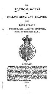 The Poetical Works of Collins, Gray, and Beattie: With Lord Byron's English Bards and Scotch Reviewers, Hours of Idleness ...