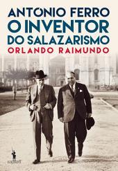 António Ferro: O Inventor do Salazarismo