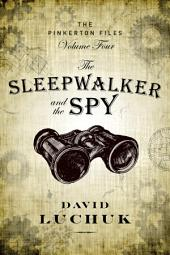The Sleepwalker and the Spy: The Pinkerton Files, Volume 4