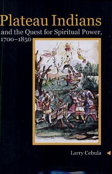 Plateau Indians and the Quest for Spiritual Power  1700 1850 PDF