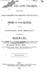 Railway and Land Taxation: Shewing the Origin, Progress, Law, Operation, and Statistics, of the Poor and Other Rates, and Their Injustice and Impolicy with Reference to Railways : with a Digest of All the Legal Decisions, and a Glance at the Local Rates and General Taxation of Railways and Land