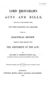 Lord Brougham's Acts and Bills: From 1811 to the Present Time, Now First Collected and Arranged with an Analytical Review Showing Their Results Upon the Amendment of the Law