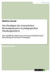 Das Paradigma des systemischen Beratungsansatzes in pädagogischen Handlungsfeldern: Eine begriffliche Erläuterung und wissenschaftshistorische Betrachtung theoretischer Grundlagen
