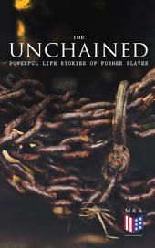 The Unchained: Powerful Life Stories of Former Slaves: Thousands of Recorded Interviews, Memoirs & Narratives of Former Slaves (Including Historical Documents & Legislative Progress of Civil Rights Movement)